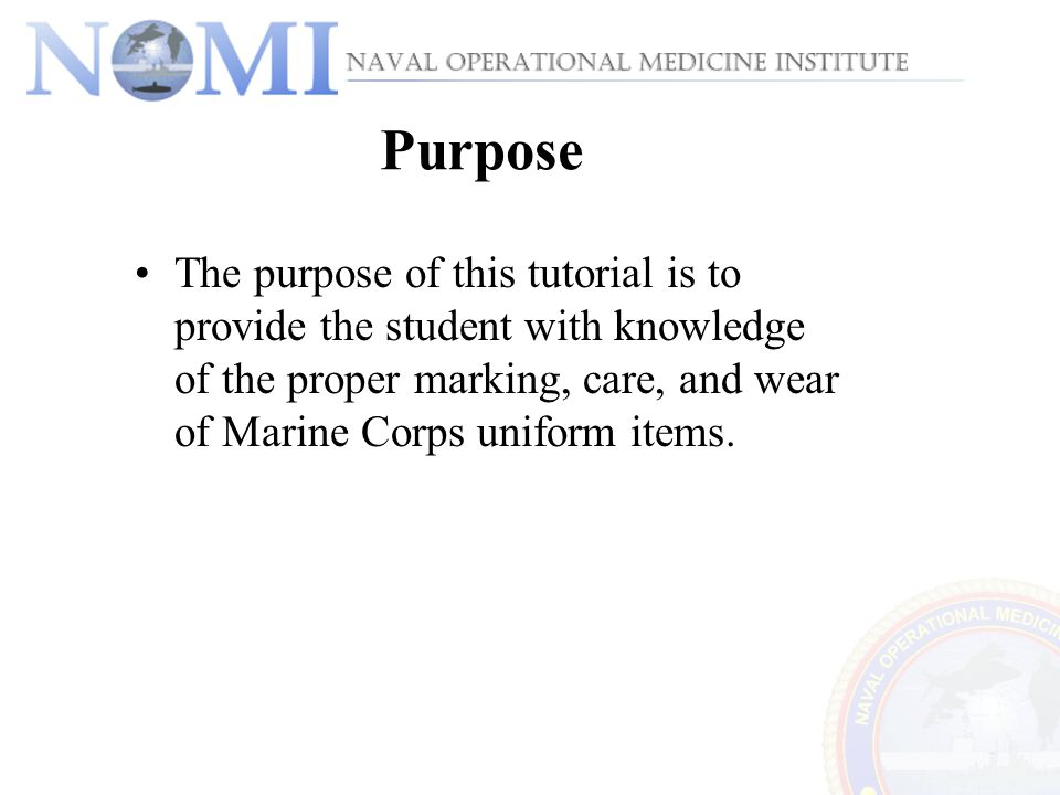 The purpose of this tutorial is to provide the student with knowledge of the proper marking, care, and wear of Marine Corps uniform items. Purpose