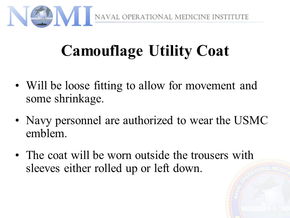 Camouflage Utility Coat Will be loose fitting to allow for movement and some shrinkage. Navy personnel are authorized to wear the USMC emblem. The coa