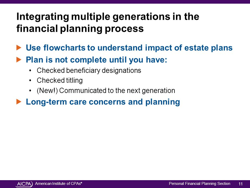 American Institute of CPAs ® Personal Financial Planning Section Integrating multiple generations in the financial planning process Use flowcharts to