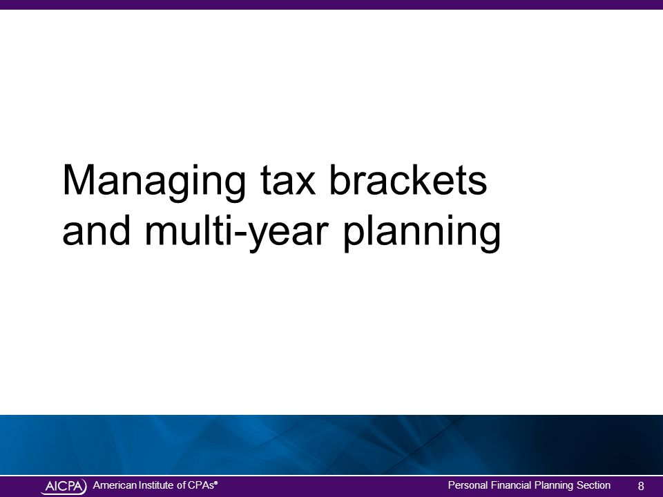 American Institute of CPAs ® Personal Financial Planning Section Managing tax brackets and multi-year planning 8