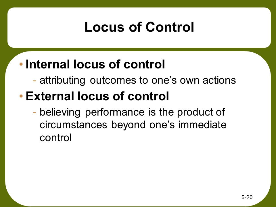 5-20 Locus of Control Internal locus of control -attributing outcomes to one's own actions External locus of control -believing performance is the pro