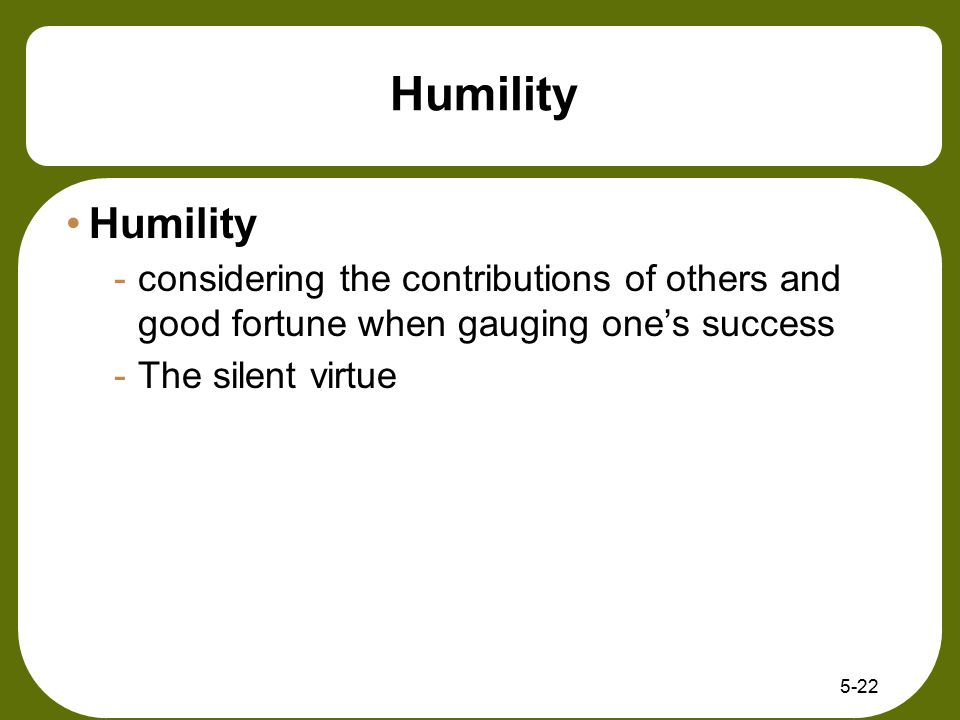 5-22 Humility -considering the contributions of others and good fortune when gauging one's success -The silent virtue