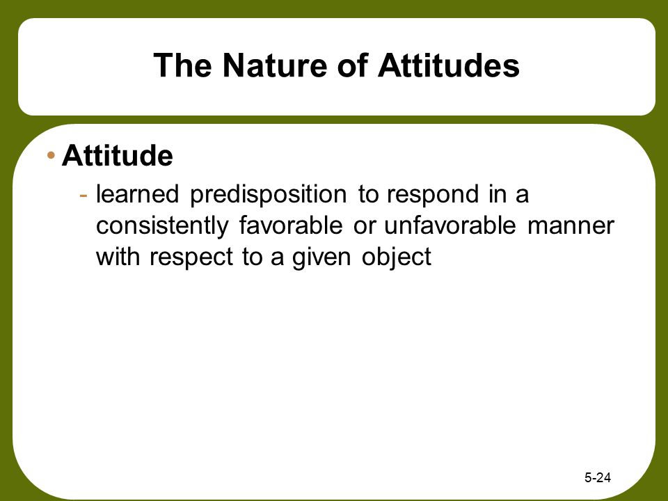 5-24 The Nature of Attitudes Attitude -learned predisposition to respond in a consistently favorable or unfavorable manner with respect to a given obj