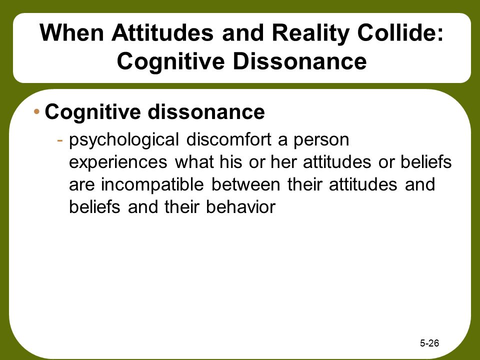 When Attitudes and Reality Collide: Cognitive Dissonance Cognitive dissonance -psychological discomfort a person experiences what his or her attitudes