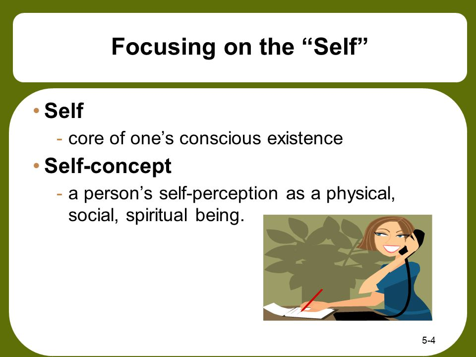 """5-4 Focusing on the """"Self"""" Self -core of one's conscious existence Self-concept -a person's self-perception as a physical, social, spiritual being."""