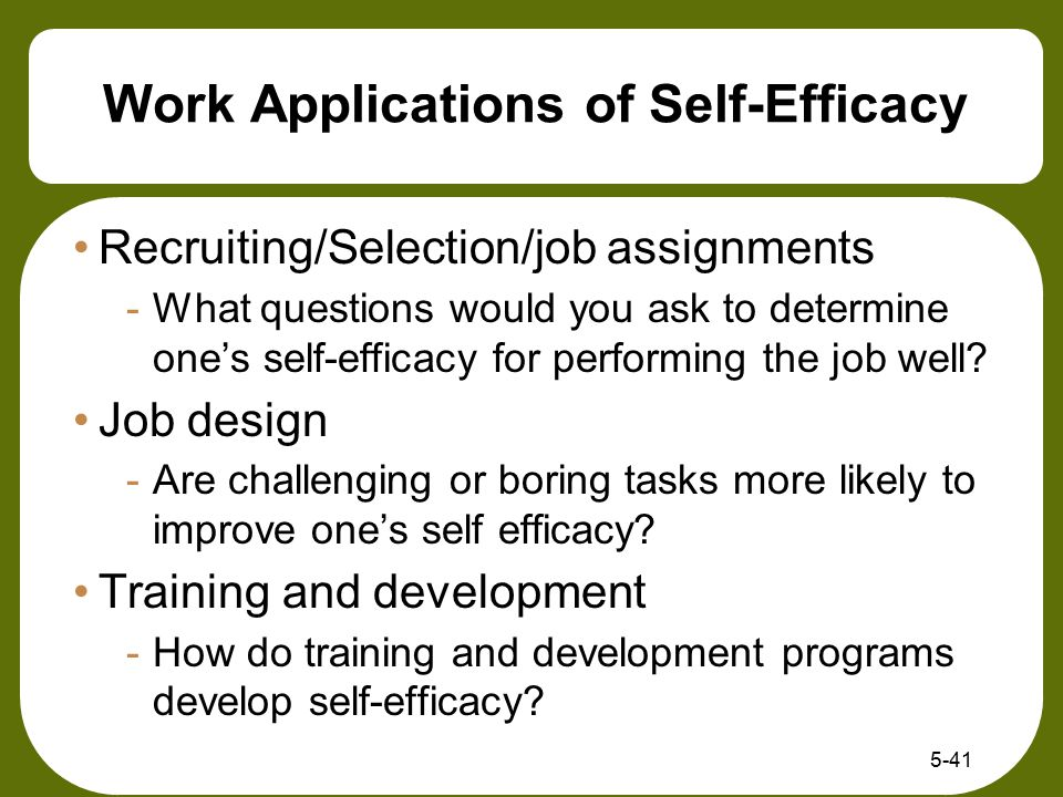 Work Applications of Self-Efficacy Recruiting/Selection/job assignments -What questions would you ask to determine one's self-efficacy for performing