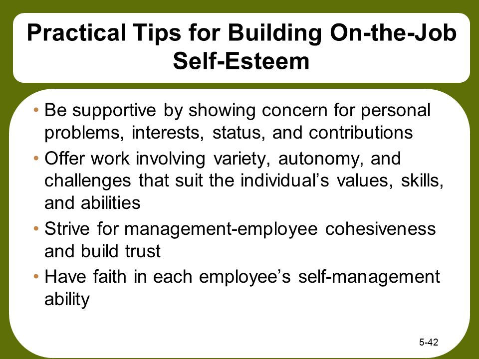 Practical Tips for Building On-the-Job Self-Esteem Be supportive by showing concern for personal problems, interests, status, and contributions Offer