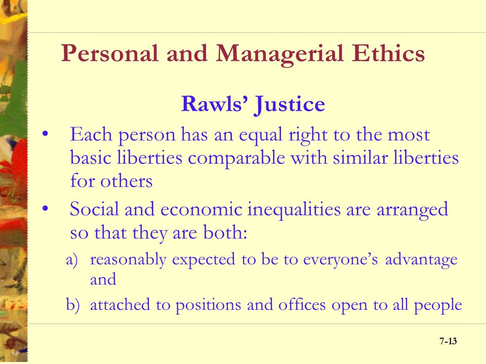 7-12 Personal and Managerial Ethics Principle of justice involves considering what alternative promotes fair treatment of people Types of justice –Dis