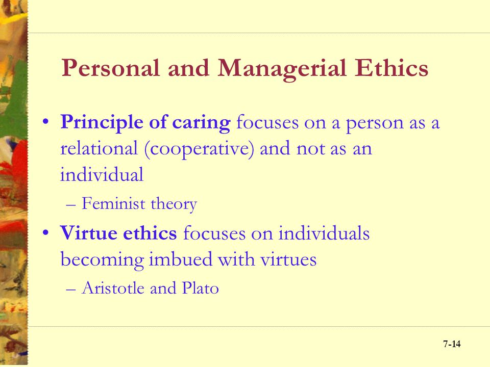 7-13 Personal and Managerial Ethics Rawls' Justice Each person has an equal right to the most basic liberties comparable with similar liberties for ot