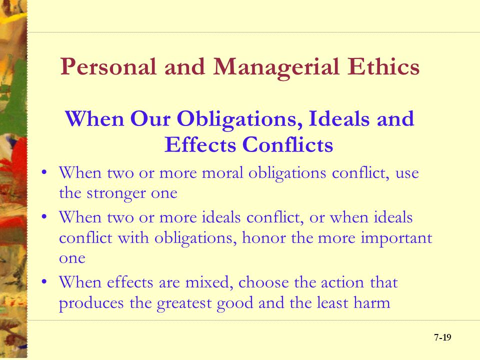7-18 Personal and Managerial Ethics Concerns to be Addressed in Ethical Conflicts Obligations Ideals Effects