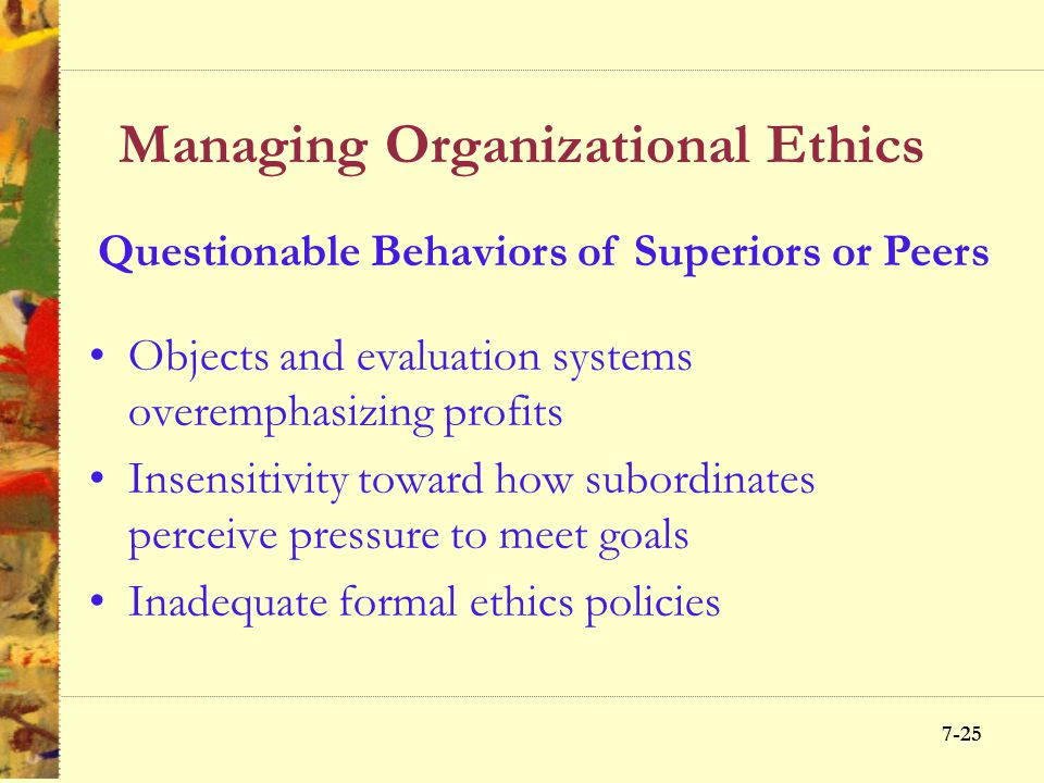 7-24 Managing Organizational Ethics Amoral decision making Unethical acts, behaviors or practices Acceptance or legality as the standard behavior Abse