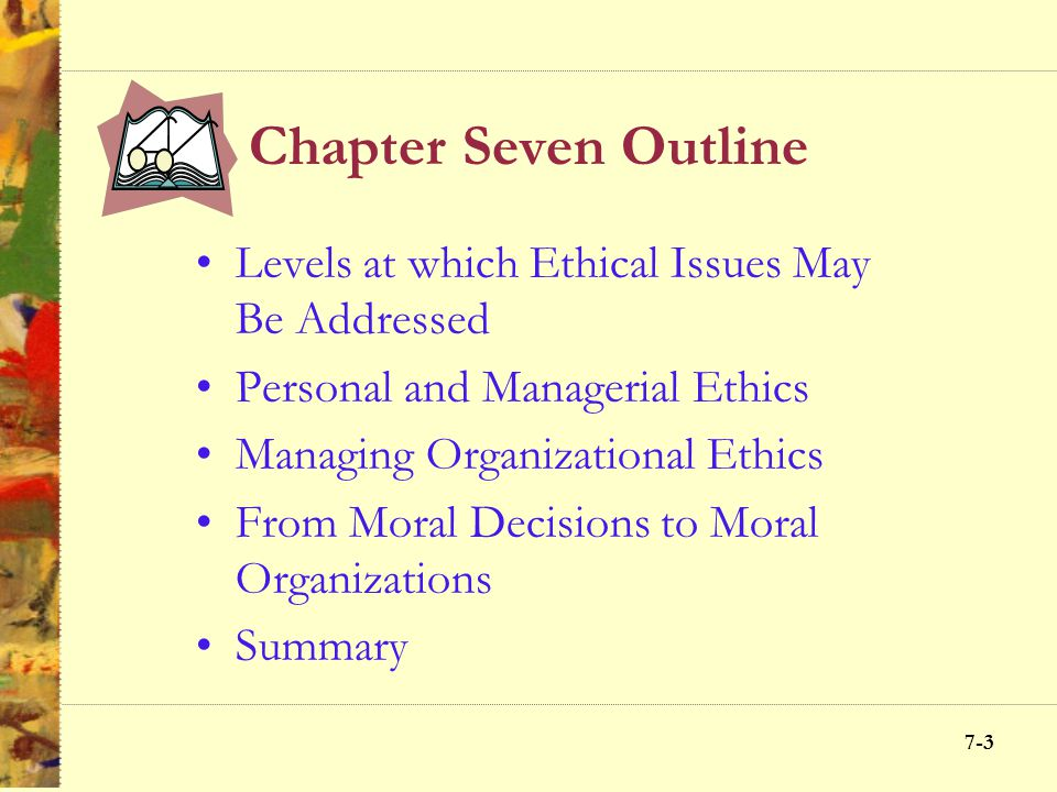 7-3 Chapter Seven Outline Levels at which Ethical Issues May Be Addressed Personal and Managerial Ethics Managing Organizational Ethics From Moral Decisions to Moral Organizations Summary