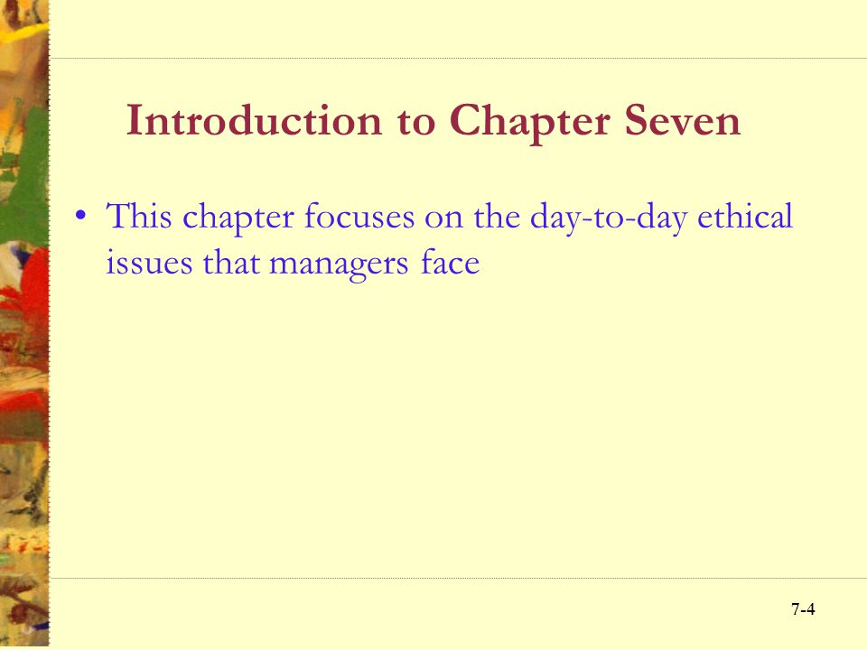 7-4 Introduction to Chapter Seven This chapter focuses on the day-to-day ethical issues that managers face