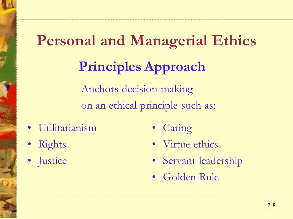 7-8 Personal and Managerial Ethics Utilitarianism Rights Justice Caring Virtue ethics Servant leadership Golden Rule Principles Approach Anchors decision making on an ethical principle such as: