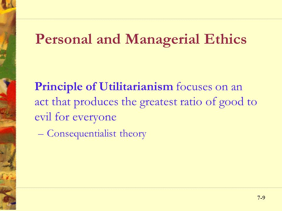 7-8 Personal and Managerial Ethics Utilitarianism Rights Justice Caring Virtue ethics Servant leadership Golden Rule Principles Approach Anchors decis