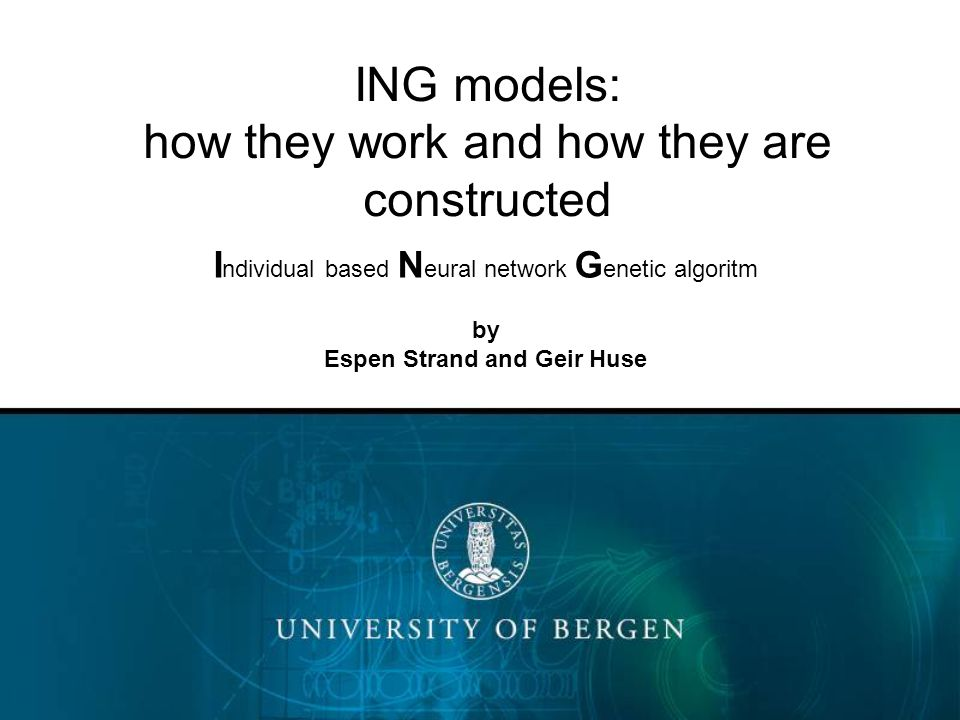 ING models: how they work and how they are constructed I ndividual based N eural network G enetic algoritm by Espen Strand and Geir Huse