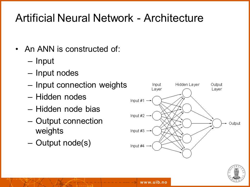 Artificial Neural Network - Architecture An ANN is constructed of: –Input –Input nodes –Input connection weights –Hidden nodes –Hidden node bias –Output connection weights –Output node(s)