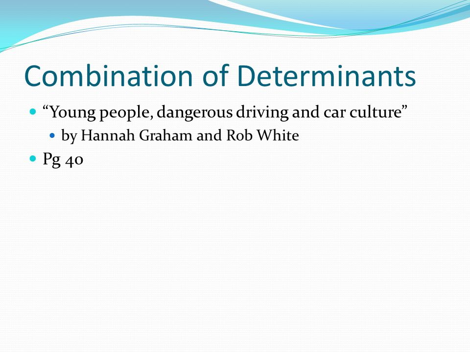 Combination of Determinants Young people, dangerous driving and car culture by Hannah Graham and Rob White Pg 40