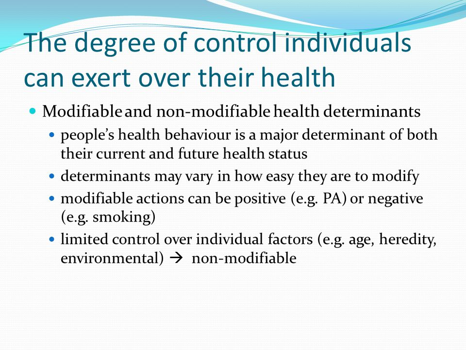 The degree of control individuals can exert over their health Modifiable and non-modifiable health determinants people's health behaviour is a major determinant of both their current and future health status determinants may vary in how easy they are to modify modifiable actions can be positive (e.g.