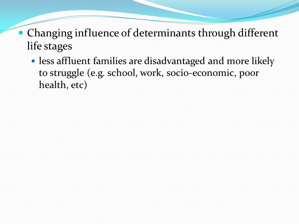 Changing influence of determinants through different life stages less affluent families are disadvantaged and more likely to struggle (e.g.
