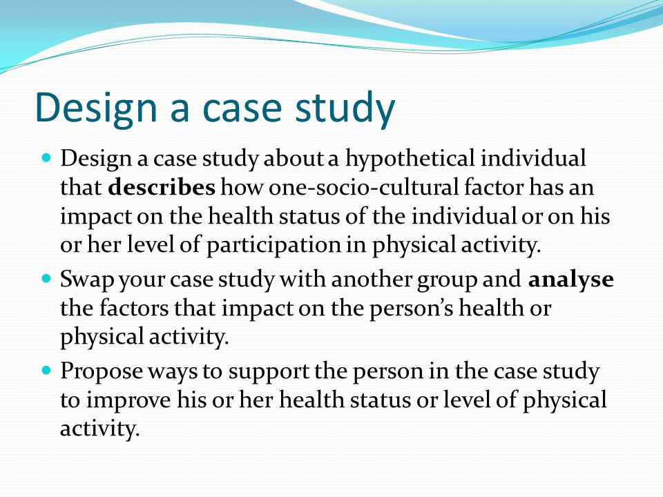 Design a case study Design a case study about a hypothetical individual that describes how one-socio-cultural factor has an impact on the health status of the individual or on his or her level of participation in physical activity.