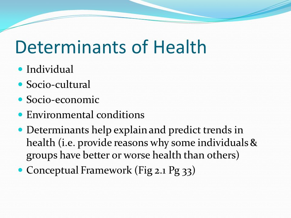 Determinants of Health Individual Socio-cultural Socio-economic Environmental conditions Determinants help explain and predict trends in health (i.e.