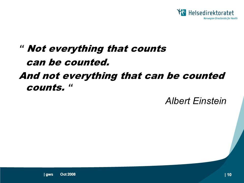 "| gws Oct 2008 | 10 "" Not everything that counts can be counted. And not everything that can be counted counts. "" Albert Einstein"
