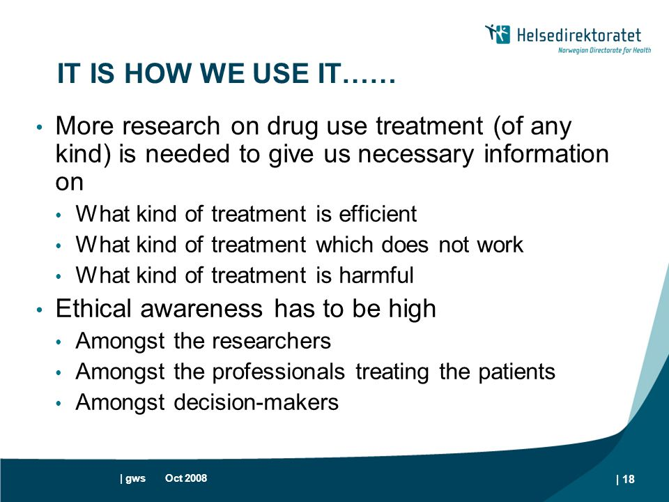 | gws Oct 2008 | 18 IT IS HOW WE USE IT…… More research on drug use treatment (of any kind) is needed to give us necessary information on What kind of
