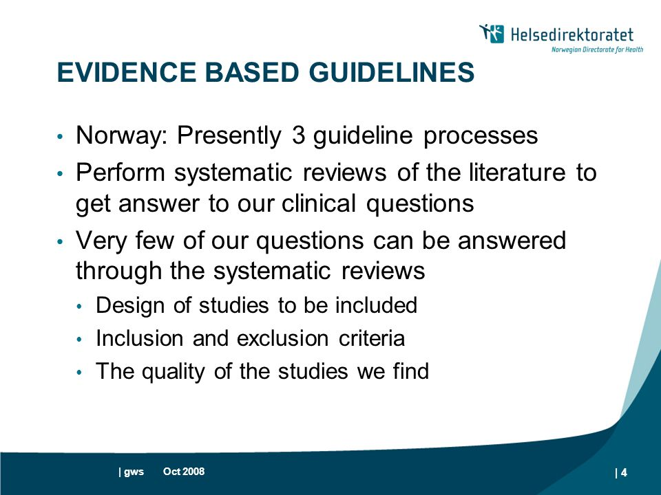 | gws Oct 2008 | 4 EVIDENCE BASED GUIDELINES Norway: Presently 3 guideline processes Perform systematic reviews of the literature to get answer to our