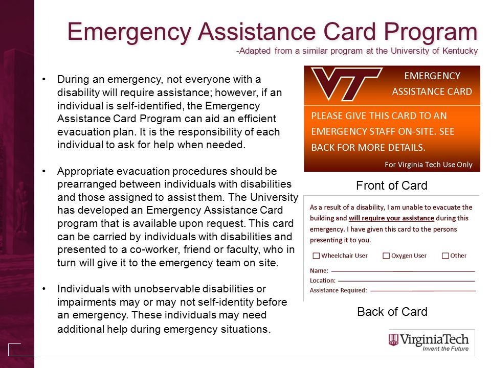Emergency Assistance Card Program -Adapted from a similar program at the University of Kentucky During an emergency, not everyone with a disability will require assistance; however, if an individual is self-identified, the Emergency Assistance Card Program can aid an efficient evacuation plan.