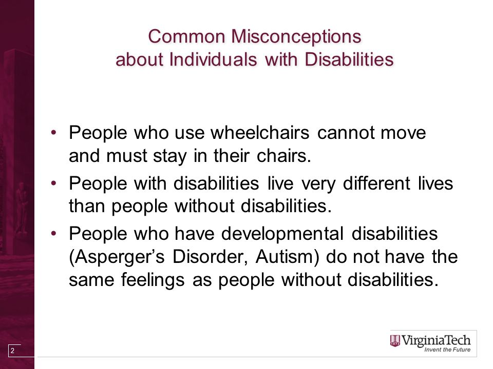 Common Misconceptions about Individuals with Disabilities People who use wheelchairs cannot move and must stay in their chairs.