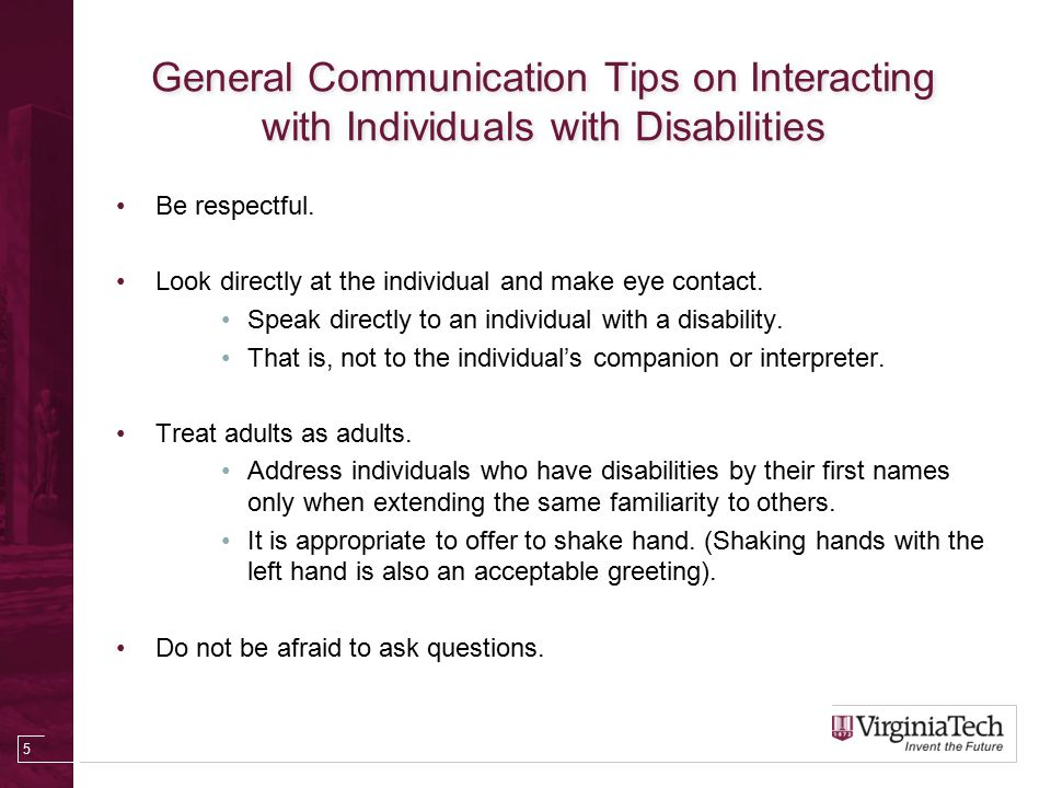 General Communication Tips on Interacting with Individuals with Disabilities Be respectful.