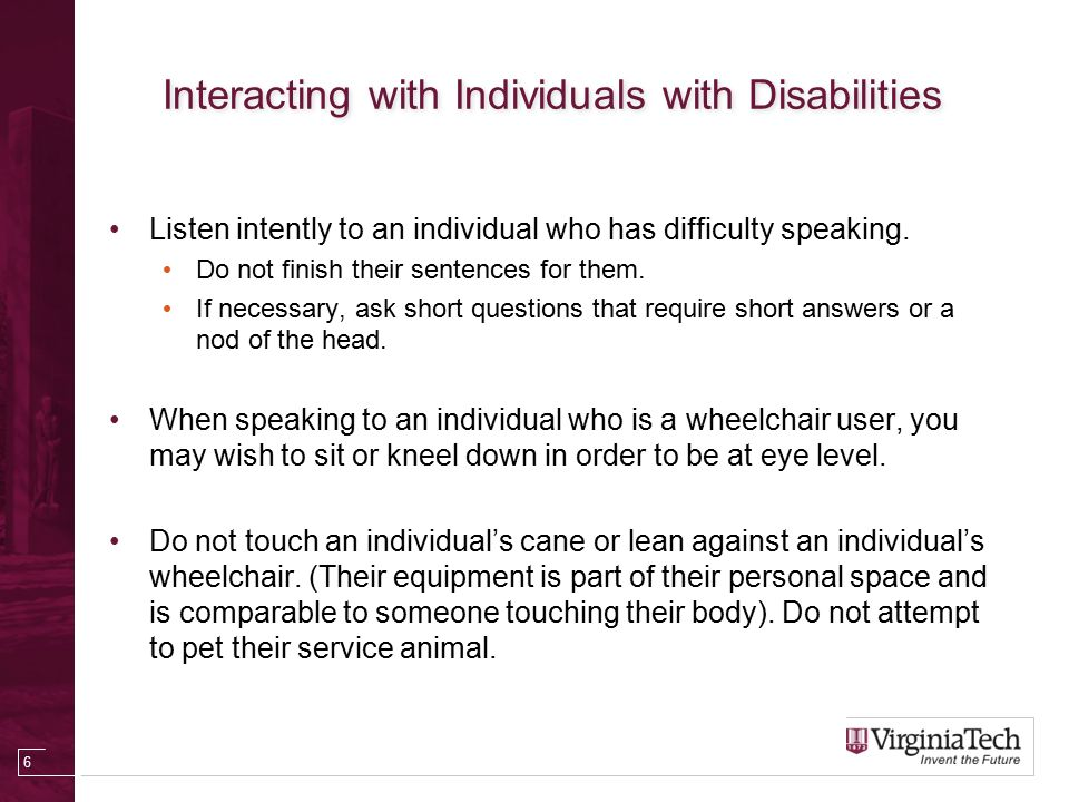 Interacting with Individuals with Disabilities Do not use an exaggerated voice when speaking to an individual with a hearing aid.