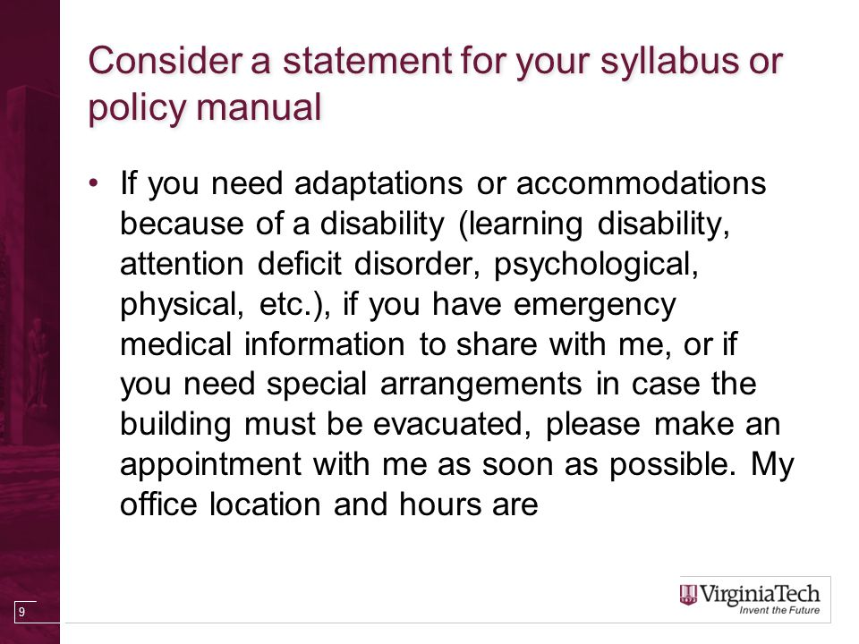 Consider a statement for your syllabus or policy manual If you need adaptations or accommodations because of a disability (learning disability, attention deficit disorder, psychological, physical, etc.), if you have emergency medical information to share with me, or if you need special arrangements in case the building must be evacuated, please make an appointment with me as soon as possible.
