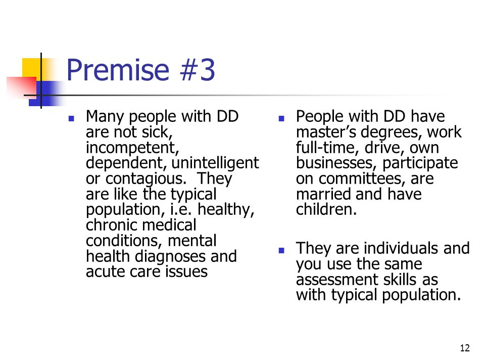 12 Premise #3 Many people with DD are not sick, incompetent, dependent, unintelligent or contagious. They are like the typical population, i.e. health