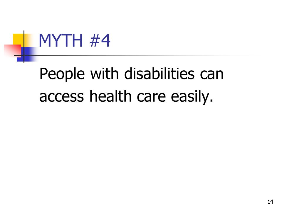 14 MYTH #4 People with disabilities can access health care easily.