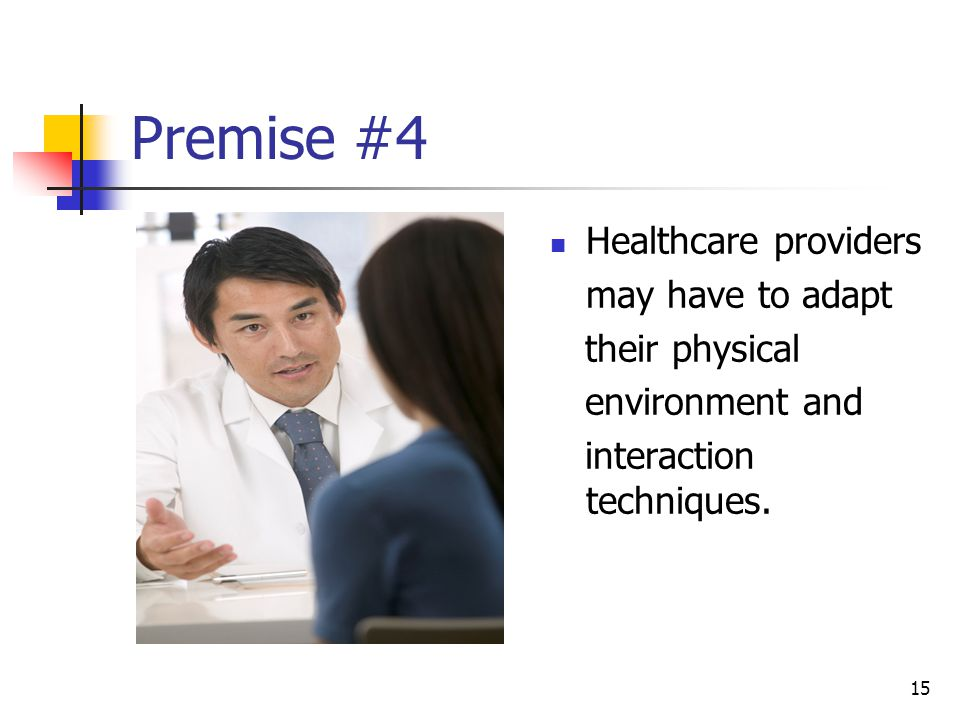 15 Premise #4 Healthcare providers may have to adapt their physical environment and interaction techniques.