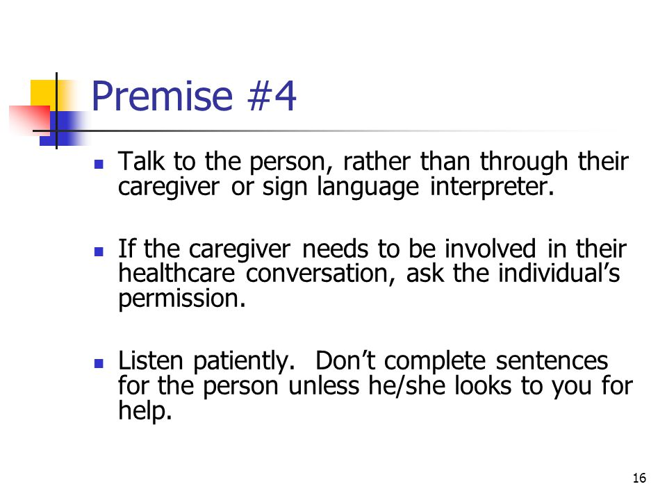 16 Premise #4 Talk to the person, rather than through their caregiver or sign language interpreter. If the caregiver needs to be involved in their hea