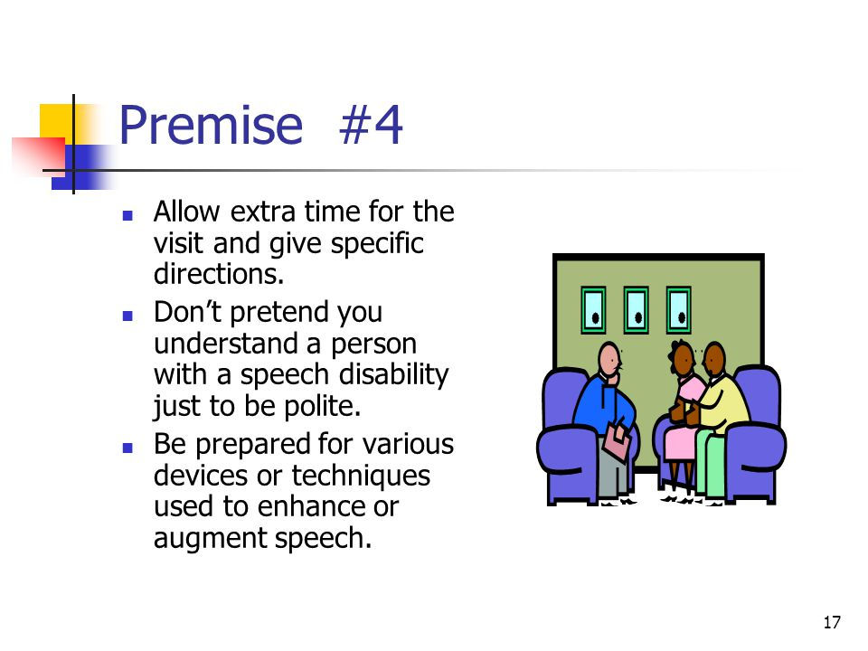 17 Premise #4 Allow extra time for the visit and give specific directions. Don't pretend you understand a person with a speech disability just to be p