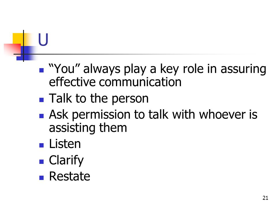 "21 U ""You"" always play a key role in assuring effective communication Talk to the person Ask permission to talk with whoever is assisting them Listen"
