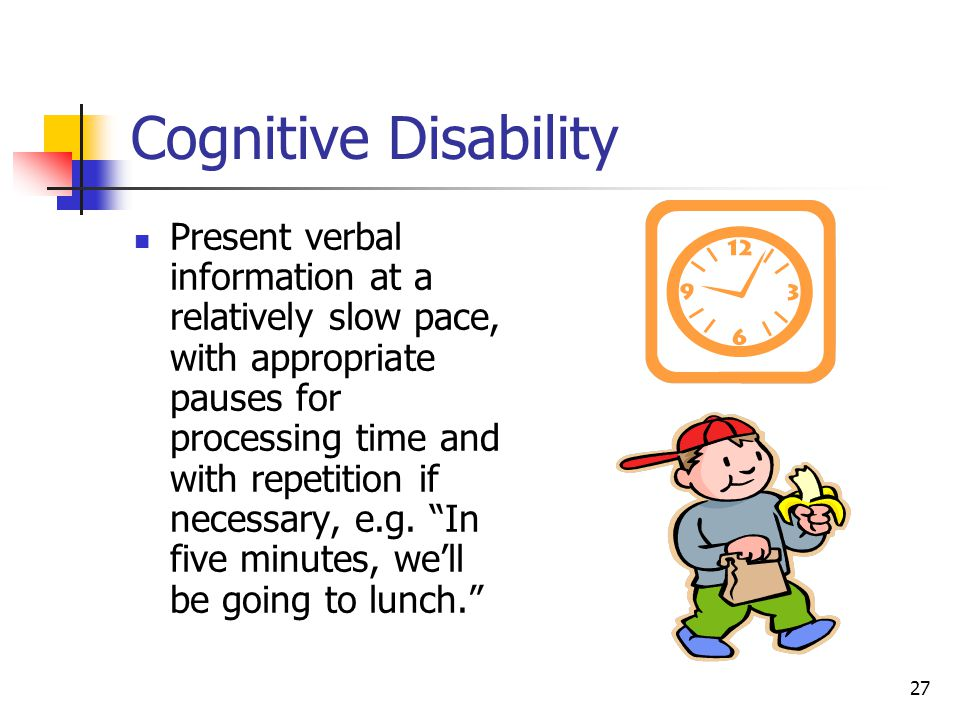 27 Cognitive Disability Present verbal information at a relatively slow pace, with appropriate pauses for processing time and with repetition if neces