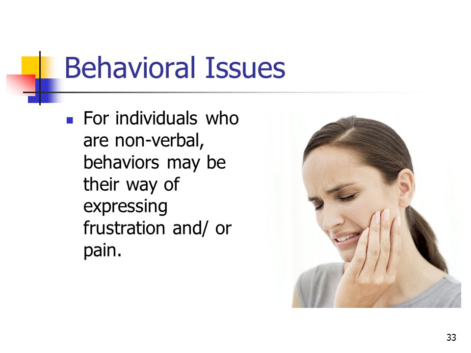 33 Behavioral Issues For individuals who are non-verbal, behaviors may be their way of expressing frustration and/ or pain.