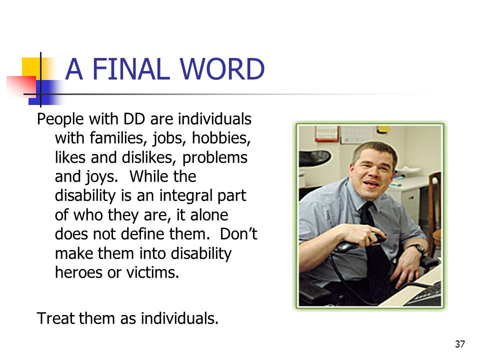 37 A FINAL WORD People with DD are individuals with families, jobs, hobbies, likes and dislikes, problems and joys. While the disability is an integra