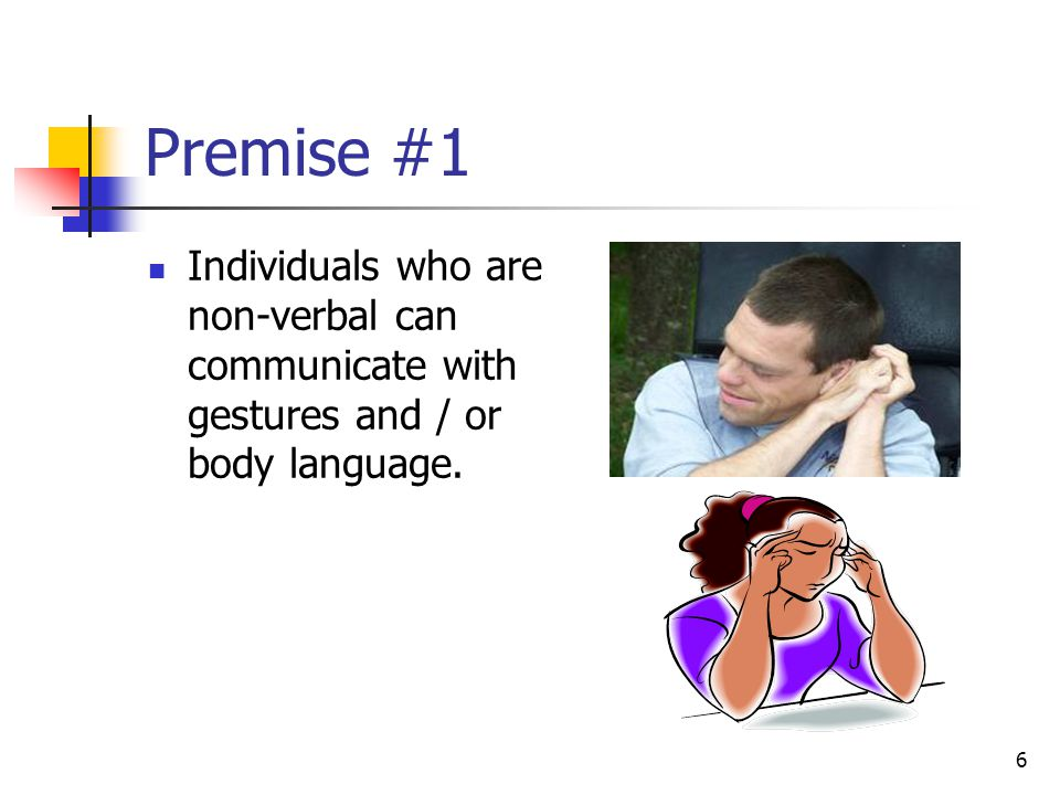 6 Premise #1 Individuals who are non-verbal can communicate with gestures and / or body language.