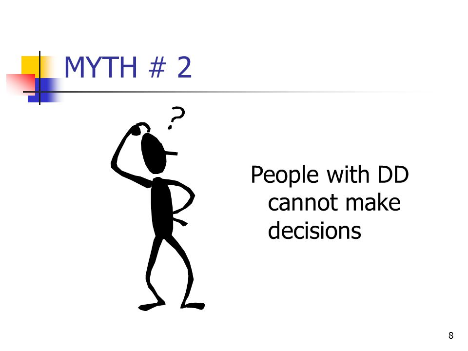8 MYTH # 2 People with DD cannot make decisions