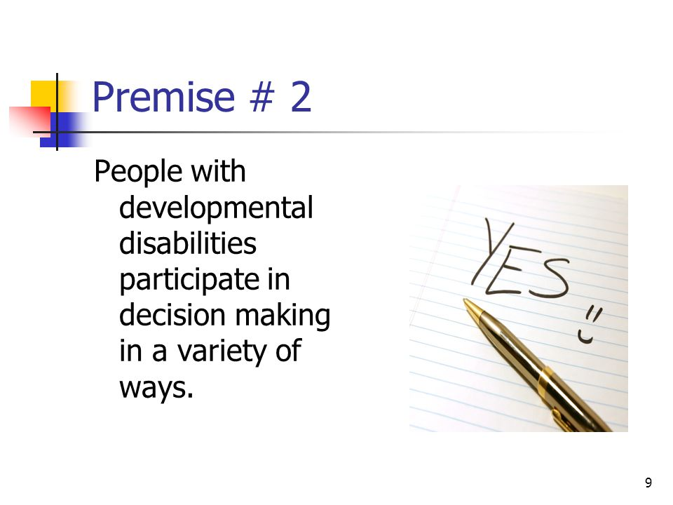 9 Premise # 2 People with developmental disabilities participate in decision making in a variety of ways.