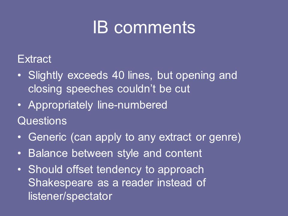 IB comments Extract Slightly exceeds 40 lines, but opening and closing speeches couldn't be cut Appropriately line-numbered Questions Generic (can apply to any extract or genre) Balance between style and content Should offset tendency to approach Shakespeare as a reader instead of listener/spectator