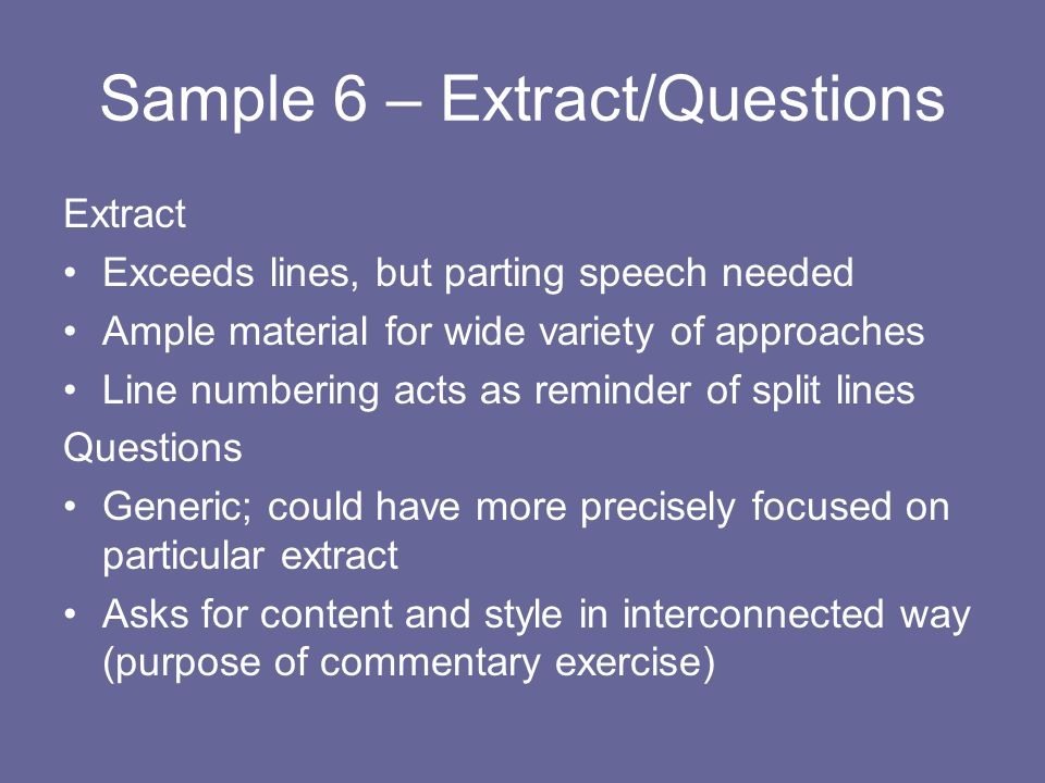 Sample 6 – Extract/Questions Extract Exceeds lines, but parting speech needed Ample material for wide variety of approaches Line numbering acts as reminder of split lines Questions Generic; could have more precisely focused on particular extract Asks for content and style in interconnected way (purpose of commentary exercise)