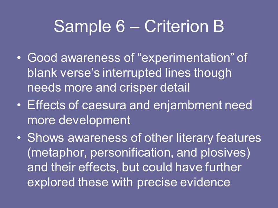 Sample 6 – Criterion B Good awareness of experimentation of blank verse's interrupted lines though needs more and crisper detail Effects of caesura and enjambment need more development Shows awareness of other literary features (metaphor, personification, and plosives) and their effects, but could have further explored these with precise evidence