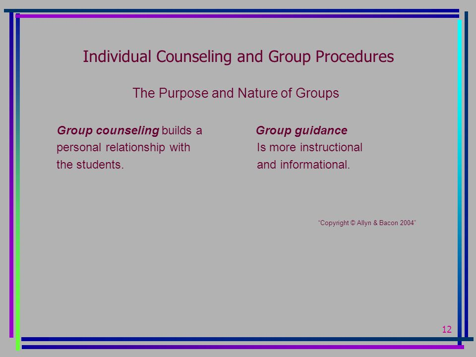 12 Individual Counseling and Group Procedures The Purpose and Nature of Groups Group counseling builds a Group guidance personal relationship with Is more instructional the students.